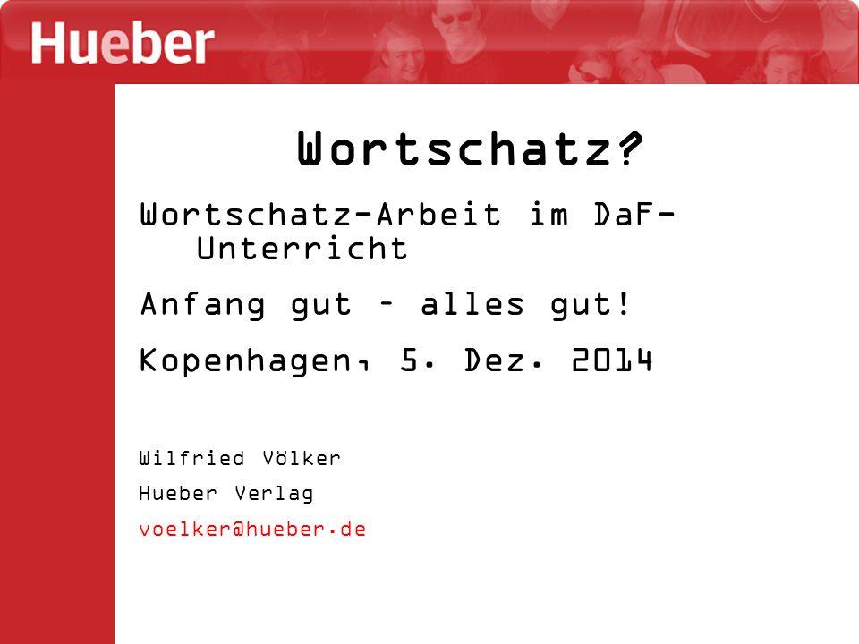Wortschatz? Wortschatz-Arbeit im DaF- Unterricht Anfang gut – alles gut! Kopenhagen, 5. Dez. 2014 Wilfried Völker Hueber Verlag voelker@hueber.de