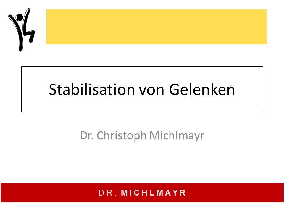 D R. M I C H L M A Y R Stabilisation von Gelenken Dr. Christoph Michlmayr