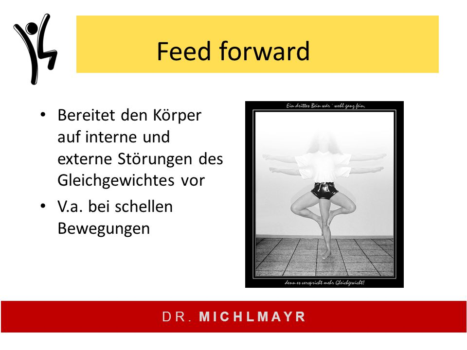 D R. M I C H L M A Y R Feed forward Bereitet den Körper auf interne und externe Störungen des Gleichgewichtes vor V.a. bei schellen Bewegungen