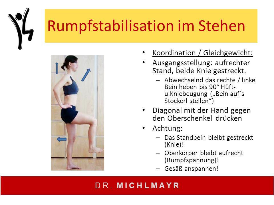 D R. M I C H L M A Y R Rumpfstabilisation im Stehen Koordination / Gleichgewicht: Ausgangsstellung: aufrechter Stand, beide Knie gestreckt. – Abwechse