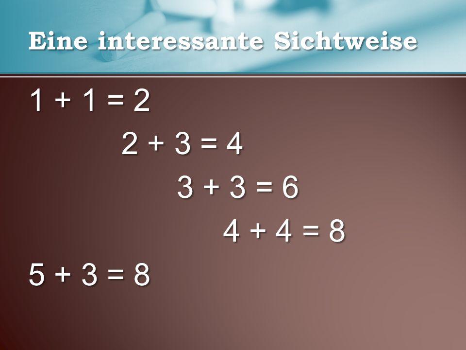 Eine interessante Sichtweise 1 + 1 = 2 2 + 3 = 4 3 + 3 = 6 3 + 3 = 6 4 + 4 = 8 4 + 4 = 8 5 + 3 = 8