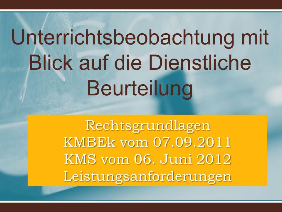 Unterrichtsbeobachtung mit Blick auf die Dienstliche Beurteilung Rechtsgrundlagen KMBEk vom 07.09.2011 KMS vom 06. Juni 2012 Leistungsanforderungen