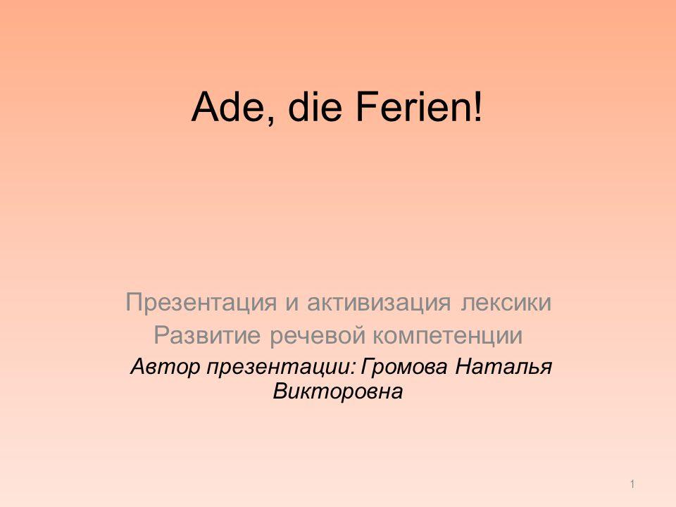 Ade, die Ferien! Презентация и активизация лексики Развитие речевой компетенции Автор презентации: Громова Наталья Викторовна 1