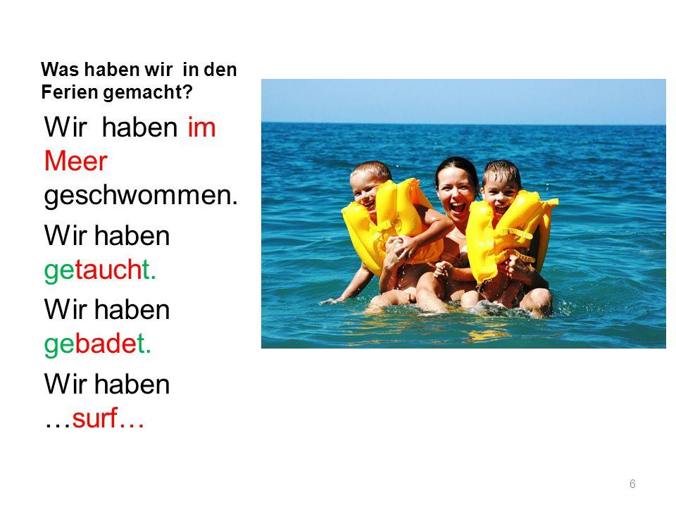 Was haben wir in den Ferien gemacht? Wir haben im Meer geschwommen. Wir haben getaucht. Wir haben gebadet. Wir haben …surf… 6