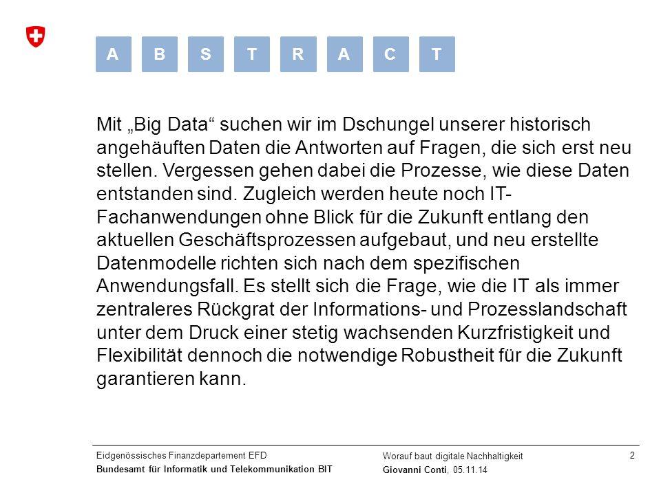 """Eidgenössisches Finanzdepartement EFD Bundesamt für Informatik und Telekommunikation BIT Worauf baut digitale Nachhaltigkeit Giovanni Conti, 05.11.14 2 Mit """"Big Data suchen wir im Dschungel unserer historisch angehäuften Daten die Antworten auf Fragen, die sich erst neu stellen."""