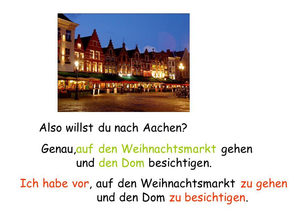 Also willst du nach Aachen. Genau,auf den Weihnachtsmarkt gehen und den Dom besichtigen.