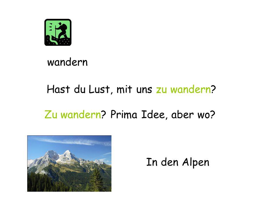 wandern Hast du Lust, mit uns zu wandern Zu wandern Prima Idee, aber wo In den Alpen