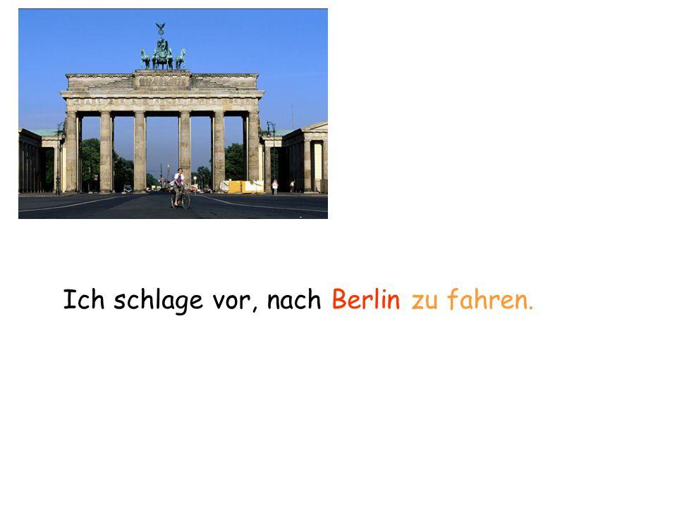 Ich schlage vor, nach Berlin zu fahren.