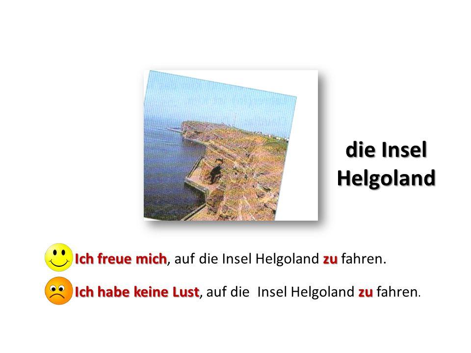 die Insel Helgoland Ich freue michzu Ich freue mich, auf die Insel Helgoland zu fahren. Ich habe keine Lustzu Ich habe keine Lust, auf die Insel Helgo