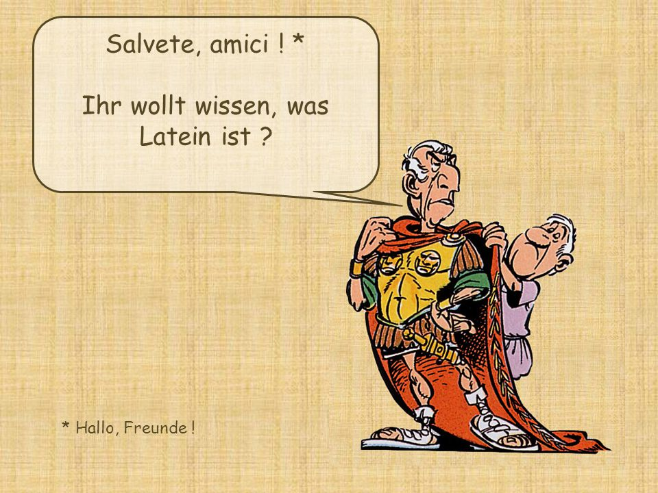 Salvete, amici ! * Ihr wollt wissen, was Latein ist ? * Hallo, Freunde !