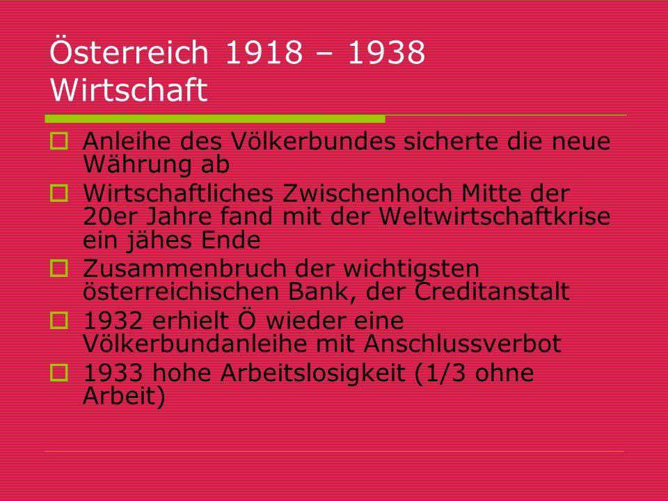 Österreich 1918 – 1938 Wirtschaft  Anleihe des Völkerbundes sicherte die neue Währung ab  Wirtschaftliches Zwischenhoch Mitte der 20er Jahre fand mi