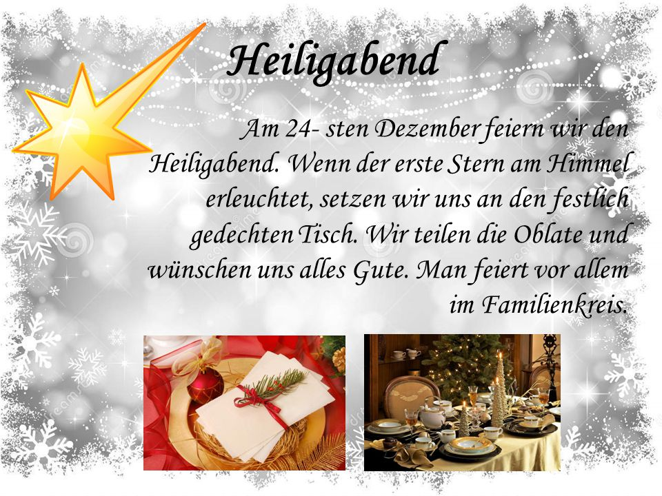 Heiligabend Am 24- sten Dezember feiern wir den Heiligabend. Wenn der erste Stern am Himmel erleuchtet, setzen wir uns an den festlich gedechten Tisch