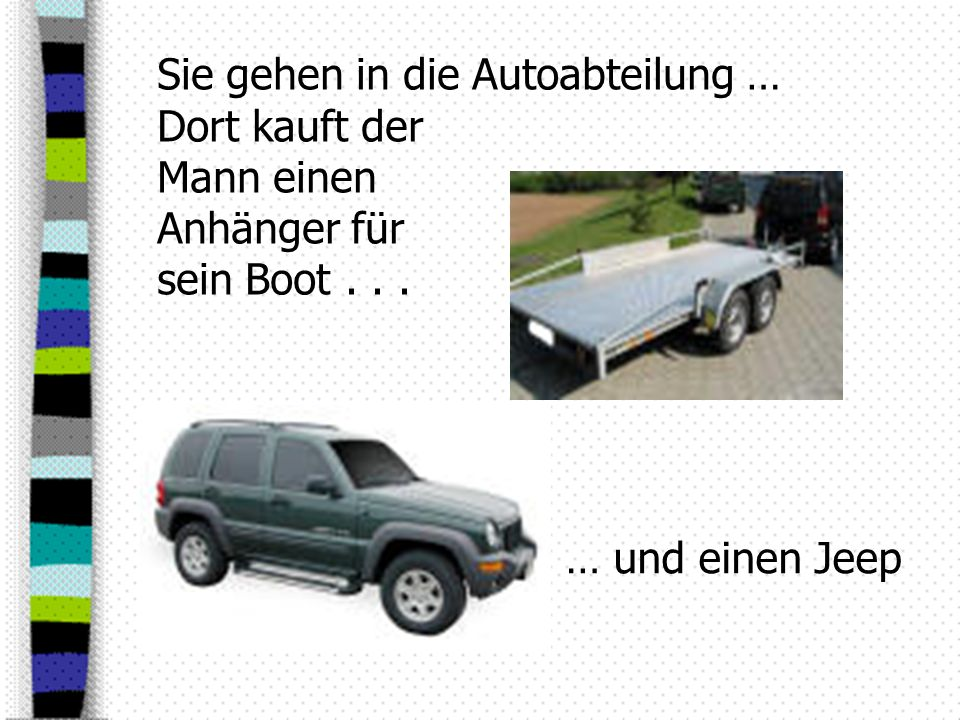 Sie gehen in die Autoabteilung … Dort kauft der Mann einen Anhänger für sein Boot... … und einen Jeep