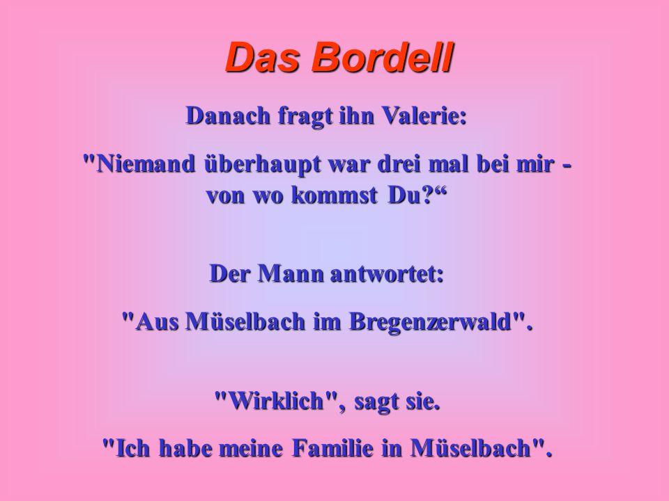 Das Bordell Danach fragt ihn Valerie: Niemand überhaupt war drei mal bei mir - von wo kommst Du? Der Mann antwortet: Aus Müselbach im Bregenzerwald .