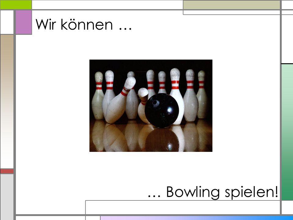 Wir können … … Bowling spielen!