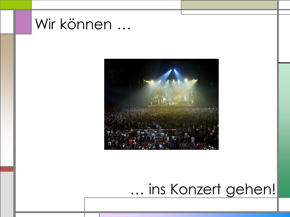 Wir können … … ins Konzert gehen!