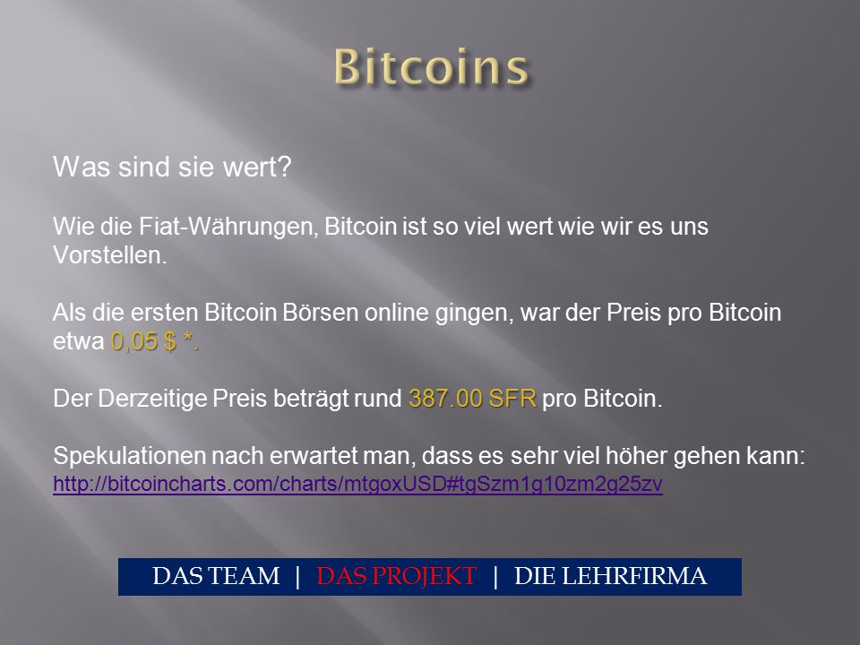 Was sind sie wert? Wie die Fiat-Währungen, Bitcoin ist so viel wert wie wir es uns Vorstellen. 0,05 $ *. Als die ersten Bitcoin Börsen online gingen,