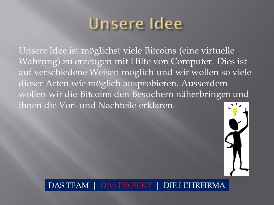Unsere Idee ist möglichst viele Bitcoins (eine virtuelle Währung) zu erzeugen mit Hilfe von Computer. Dies ist auf verschiedene Weisen möglich und wir