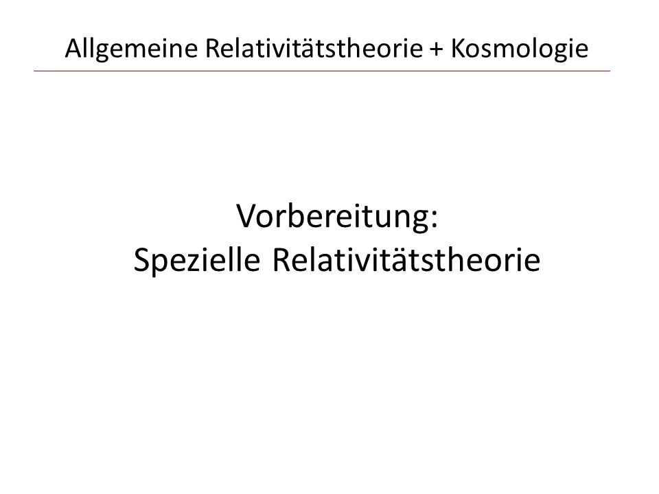 Allgemeine Relativitätstheorie + Kosmologie Vorbereitung: Spezielle Relativitätstheorie