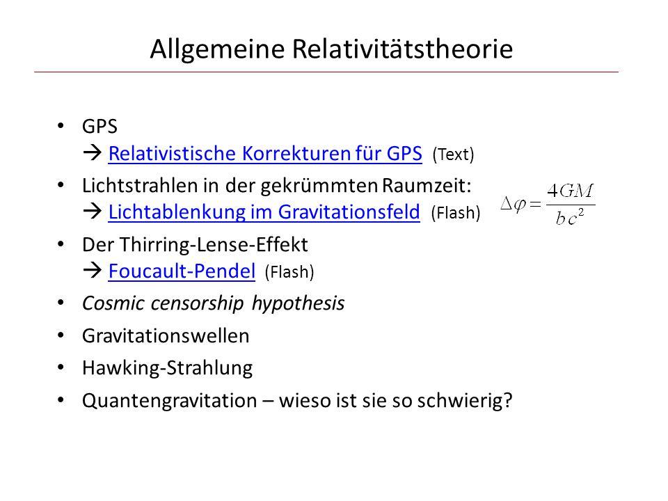 Allgemeine Relativitätstheorie GPS  Relativistische Korrekturen für GPS (Text)Relativistische Korrekturen für GPS Lichtstrahlen in der gekrümmten Raumzeit:  Lichtablenkung im Gravitationsfeld (Flash)Lichtablenkung im Gravitationsfeld Der Thirring-Lense-Effekt  Foucault-Pendel (Flash)Foucault-Pendel Cosmic censorship hypothesis Gravitationswellen Hawking-Strahlung Quantengravitation – wieso ist sie so schwierig?