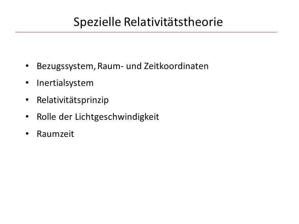 Spezielle Relativitätstheorie Bezugssystem, Raum- und Zeitkoordinaten Inertialsystem Relativitätsprinzip Rolle der Lichtgeschwindigkeit Raumzeit