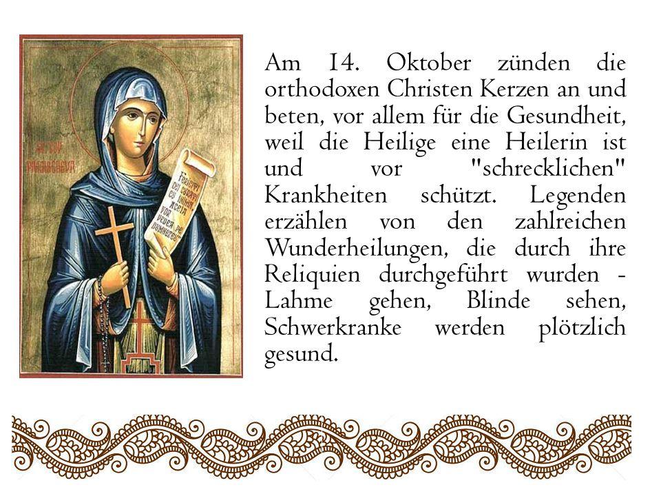 Am 14. Oktober zünden die orthodoxen Christen Kerzen an und beten, vor allem für die Gesundheit, weil die Heilige eine Heilerin ist und vor