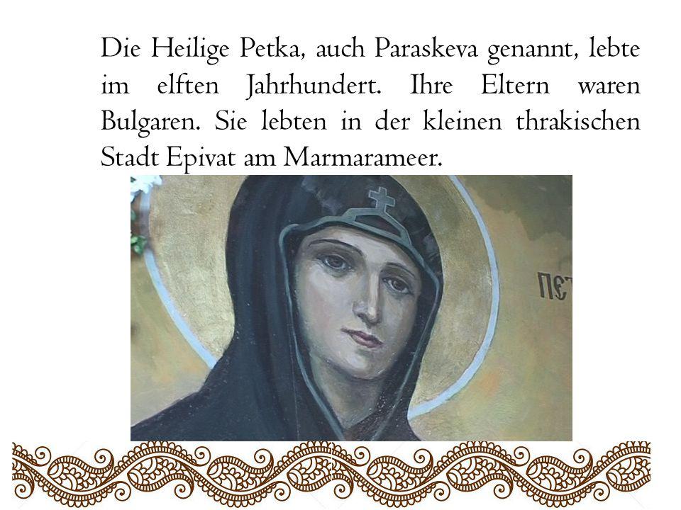 Die Heilige Petka, auch Paraskeva genannt, lebte im elften Jahrhundert. Ihre Eltern waren Bulgaren. Sie lebten in der kleinen thrakischen Stadt Epivat