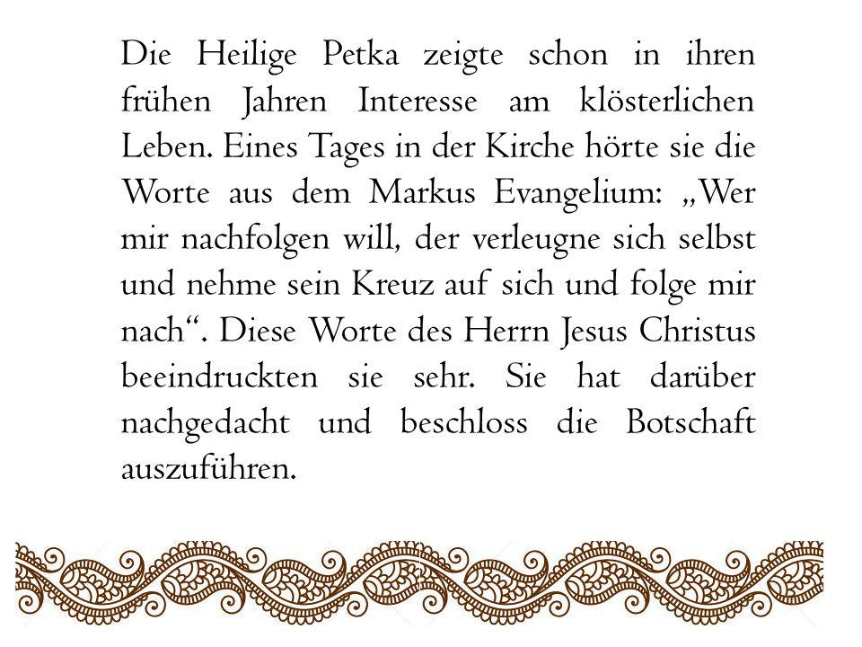 Die Heilige Petka zeigte schon in ihren frühen Jahren Interesse am klösterlichen Leben. Eines Tages in der Kirche hörte sie die Worte aus dem Markus E