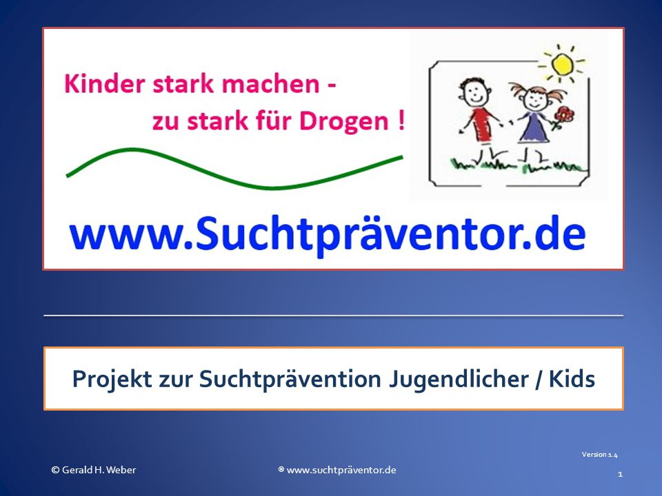 Projekt zur Suchtprävention Jugendlicher / Kids 1 © Gerald H. Weber ® www.suchtpräventor.de Version 1.4