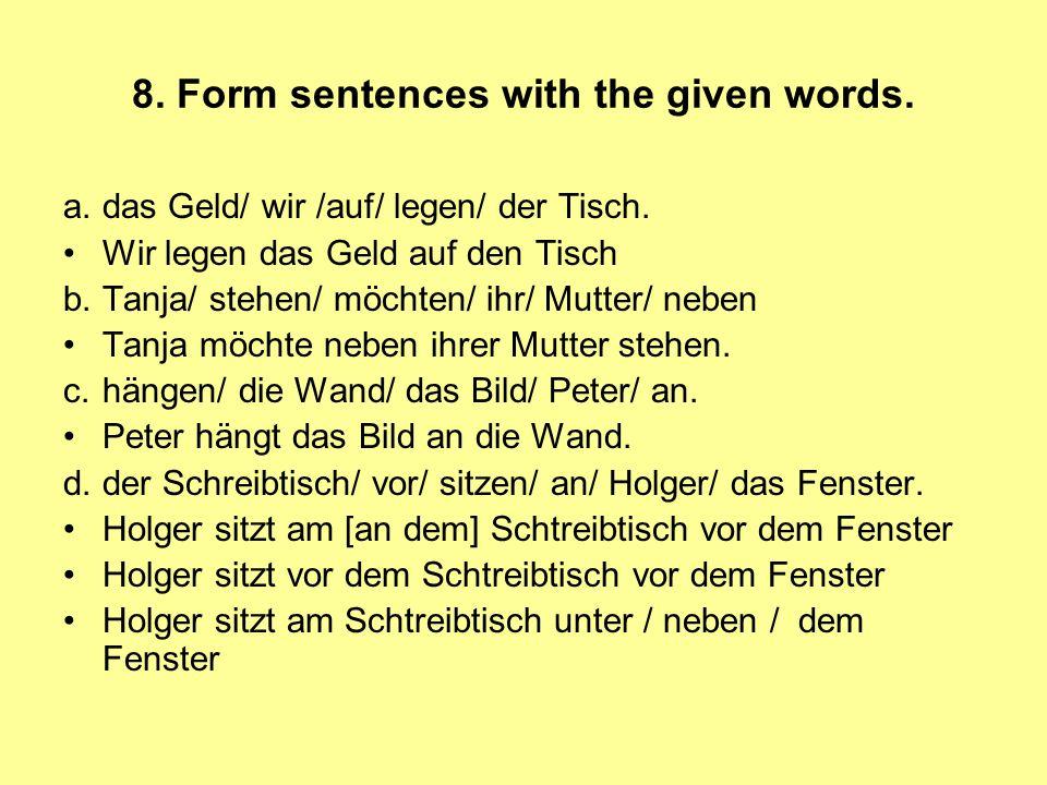 8. Form sentences with the given words. a.das Geld/ wir /auf/ legen/ der Tisch. Wir legen das Geld auf den Tisch b.Tanja/ stehen/ möchten/ ihr/ Mutter