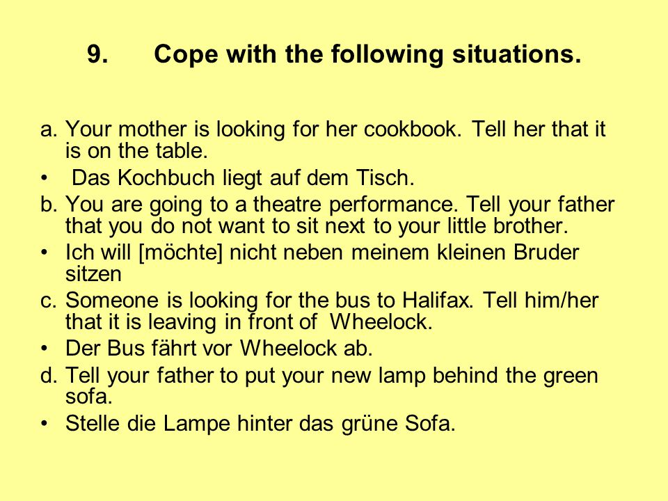 9. Cope with the following situations. a.Your mother is looking for her cookbook. Tell her that it is on the table. Das Kochbuch liegt auf dem Tisch.