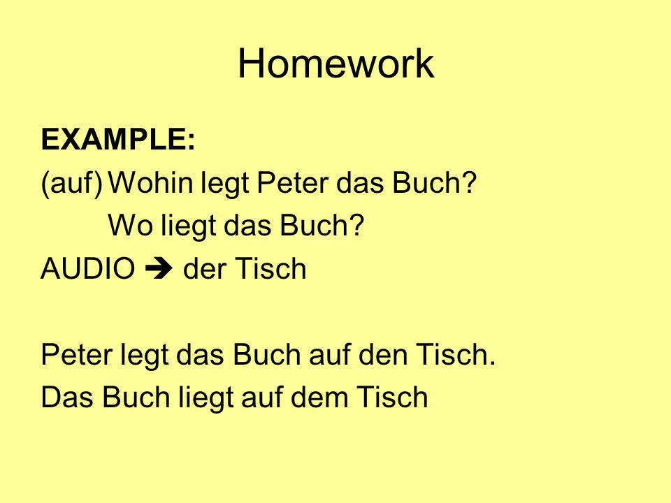Homework EXAMPLE: (auf)Wohin legt Peter das Buch? Wo liegt das Buch? AUDIO  der Tisch Peter legt das Buch auf den Tisch. Das Buch liegt auf dem Tisch