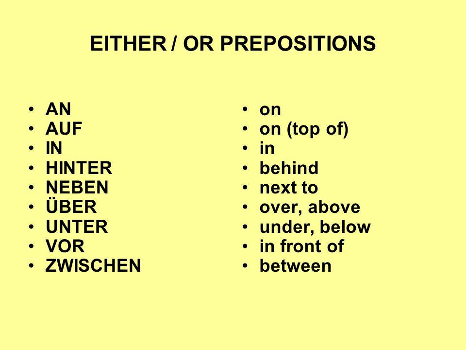 EITHER / OR PREPOSITIONS AN AUF IN HINTER NEBEN ÜBER UNTER VOR ZWISCHEN on on (top of) in behind next to over, above under, below in front of between