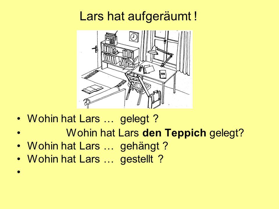 Wohin hat Lars … gelegt ? Wohin hat Lars den Teppich gelegt? Wohin hat Lars … gehängt ? Wohin hat Lars … gestellt ? Lars hat aufgeräumt !