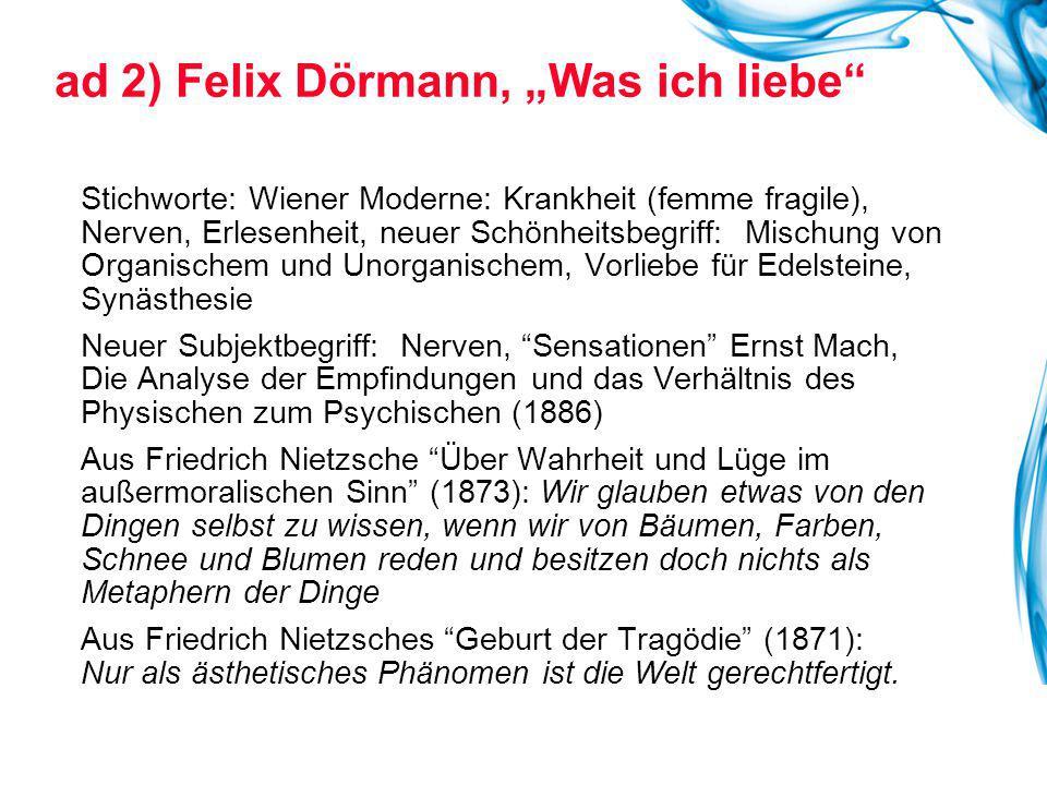"""ad 2) Felix Dörmann, """"Was ich liebe"""" Stichworte: Wiener Moderne: Krankheit (femme fragile), Nerven, Erlesenheit, neuer Schönheitsbegriff: Mischung von"""