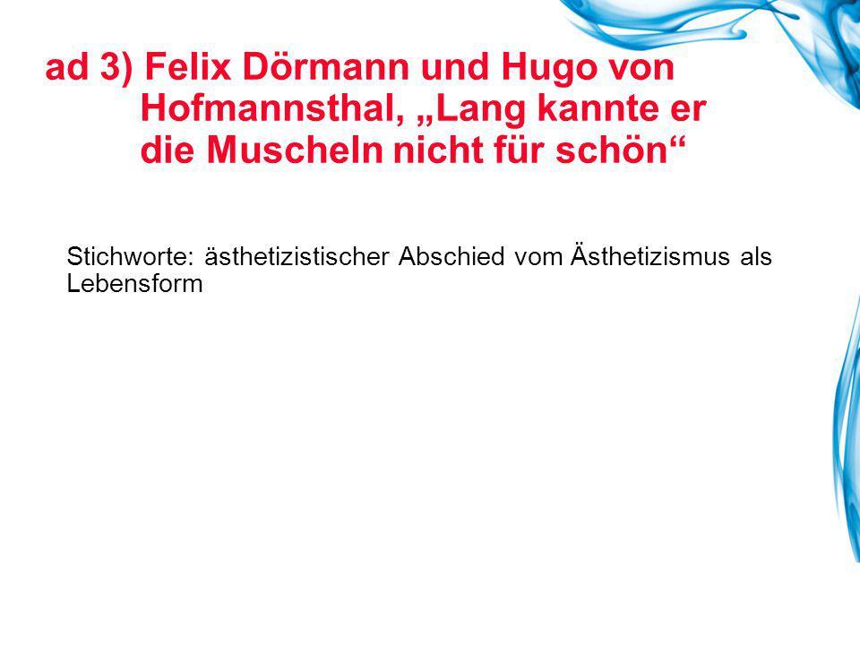 """ad 3) Felix Dörmann und Hugo von Hofmannsthal, """"Lang kannte er die Muscheln nicht für schön Stichworte: ästhetizistischer Abschied vom Ästhetizismus als Lebensform"""