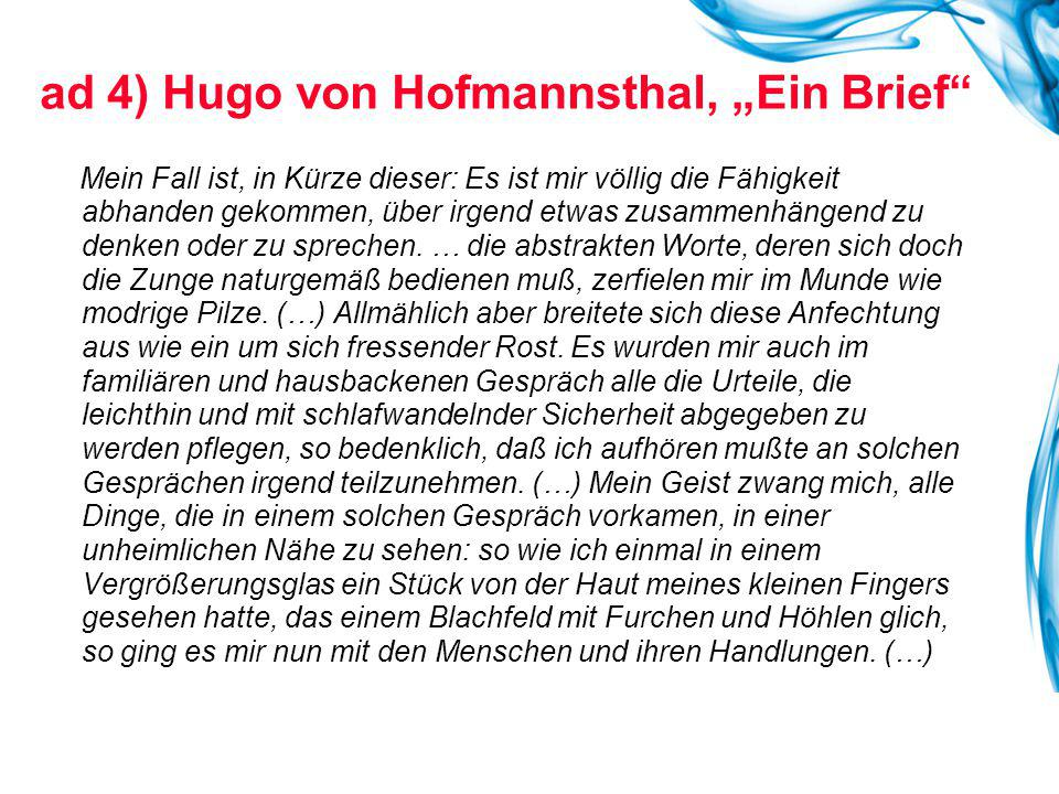 """ad 4) Hugo von Hofmannsthal, """"Ein Brief Mein Fall ist, in Kürze dieser: Es ist mir völlig die Fähigkeit abhanden gekommen, über irgend etwas zusammenhängend zu denken oder zu sprechen."""