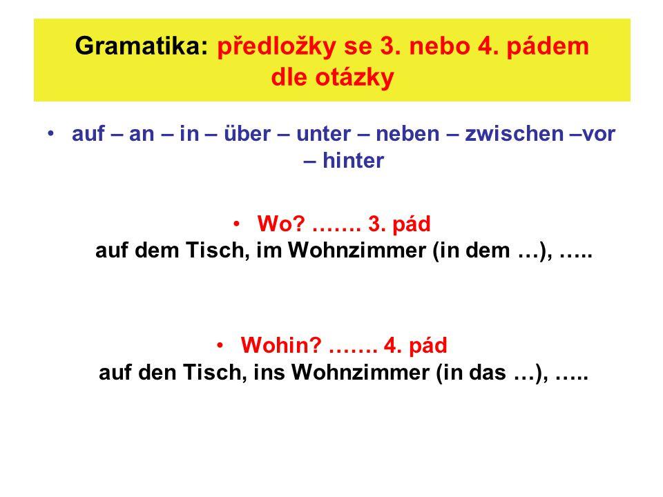 Gramatika: předložky se 3. nebo 4. pádem dle otázky auf – an – in – über – unter – neben – zwischen –vor – hinter Wo? ……. 3. pád auf dem Tisch, im Woh