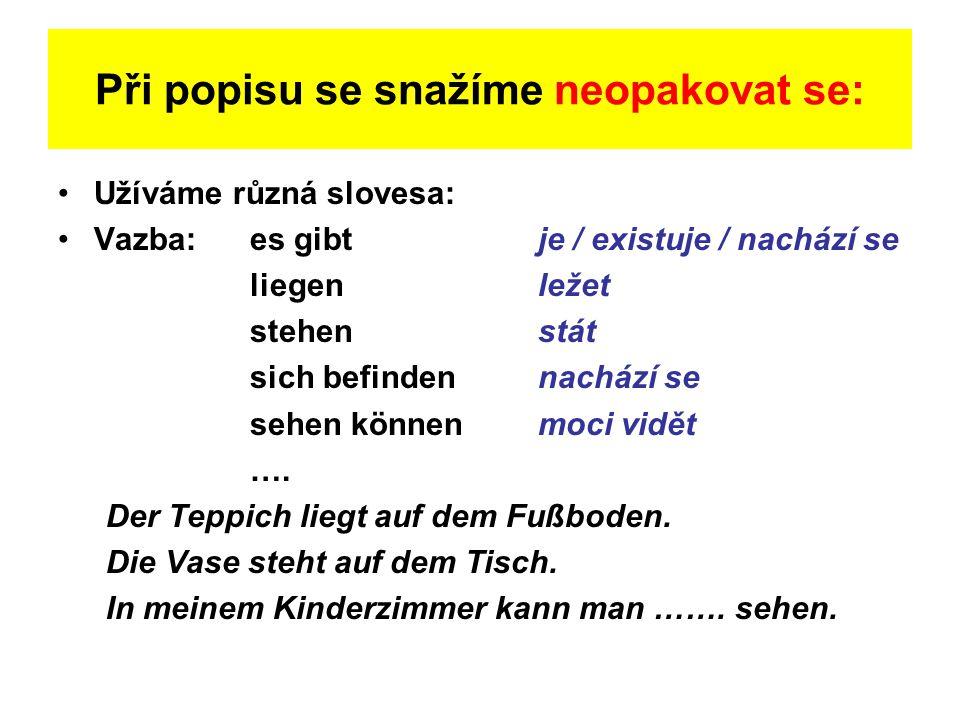 Při popisu se snažíme neopakovat se: Užíváme různá slovesa: Vazba: es gibtje / existuje / nachází se liegenležet stehenstát sich befindennachází se se