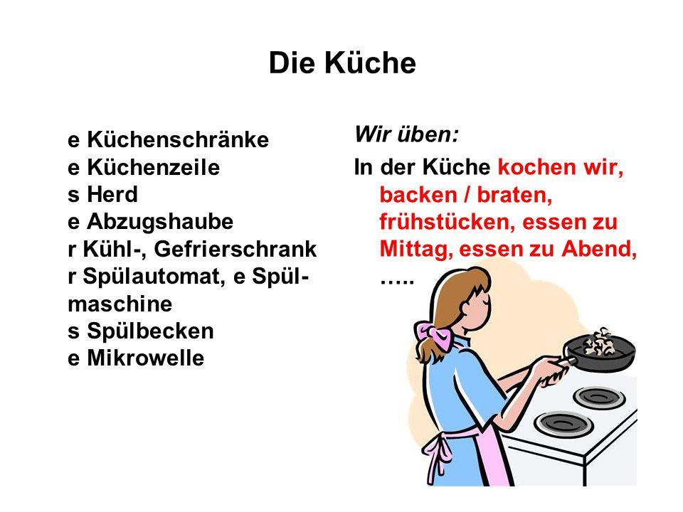 Wir üben: In der Küche kochen wir, backen / braten, frühstücken, essen zu Mittag, essen zu Abend, ….. Die Küche e Küchenschränke e Küchenzeile s Herd