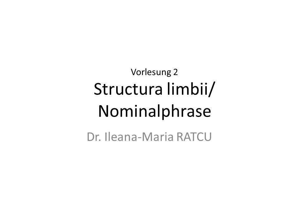 Vorlesung 2 Structura limbii/ Nominalphrase Dr. Ileana-Maria RATCU