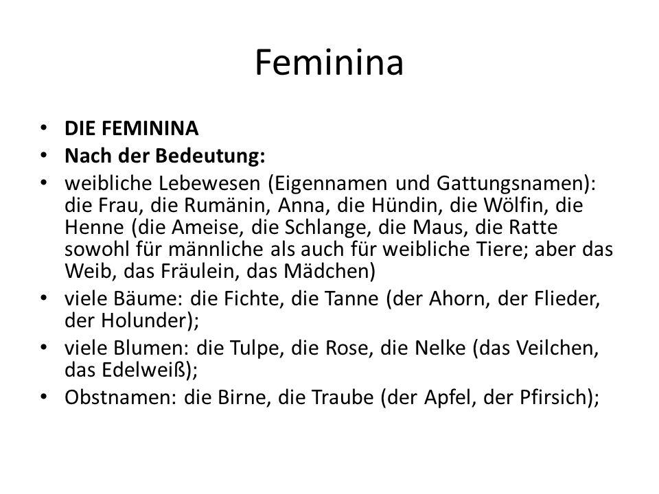 Feminina DIE FEMININA Nach der Bedeutung: weibliche Lebewesen (Eigennamen und Gattungsnamen): die Frau, die Rumänin, Anna, die Hündin, die Wölfin, die