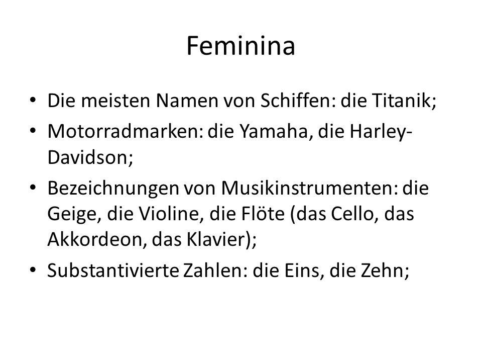 Feminina Die meisten Namen von Schiffen: die Titanik; Motorradmarken: die Yamaha, die Harley- Davidson; Bezeichnungen von Musikinstrumenten: die Geige
