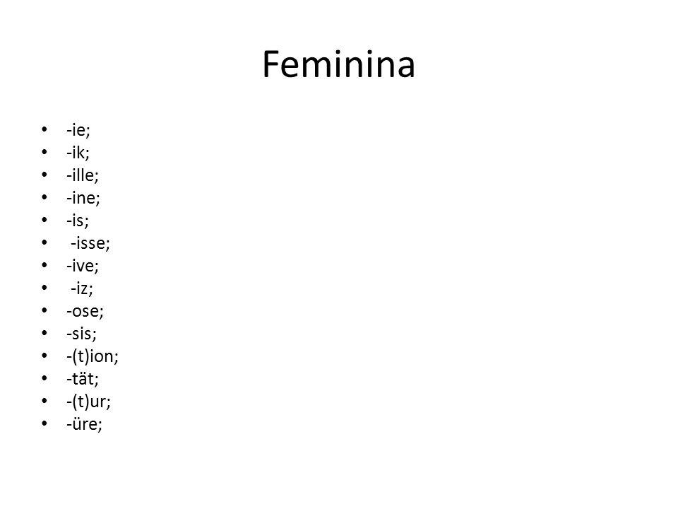 Feminina -ie; -ik; -ille; -ine; -is; -isse; -ive; -iz; -ose; -sis; -(t)ion; -tät; -(t)ur; -üre;