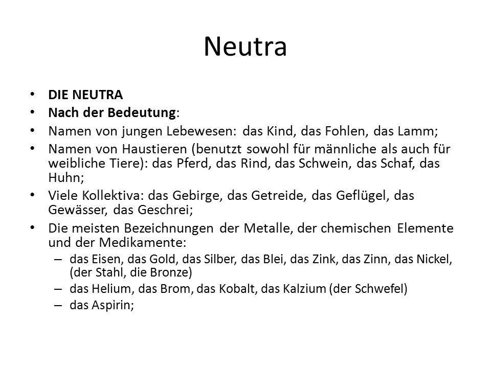 Neutra DIE NEUTRA Nach der Bedeutung: Namen von jungen Lebewesen: das Kind, das Fohlen, das Lamm; Namen von Haustieren (benutzt sowohl für männliche a