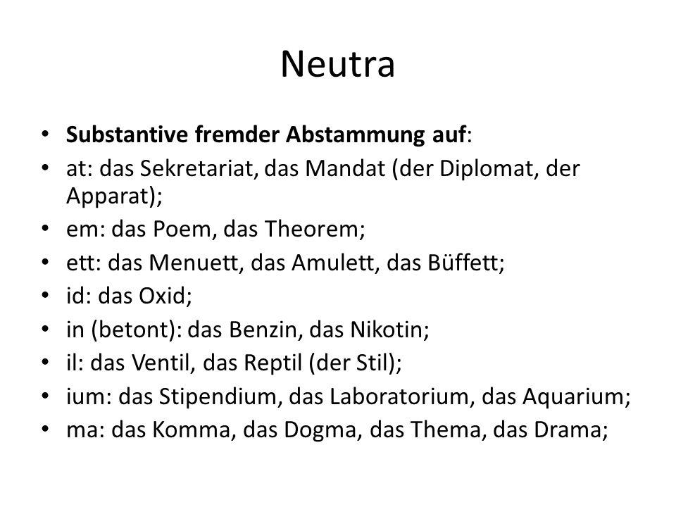 Neutra Substantive fremder Abstammung auf: at: das Sekretariat, das Mandat (der Diplomat, der Apparat); em: das Poem, das Theorem; ett: das Menuett, d