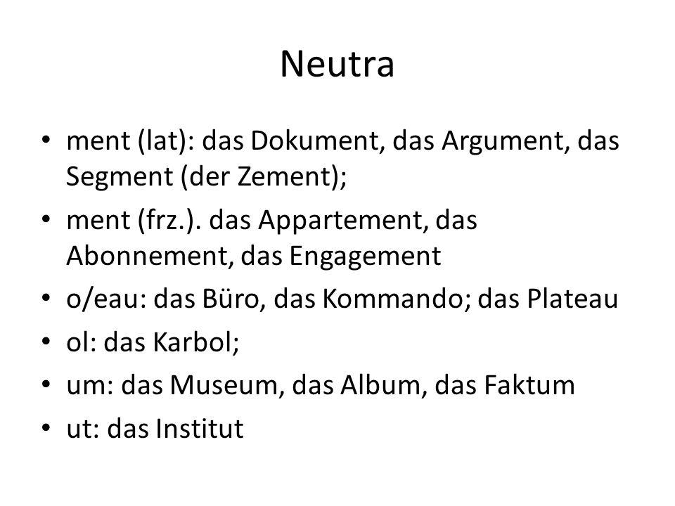 Neutra ment (lat): das Dokument, das Argument, das Segment (der Zement); ment (frz.). das Appartement, das Abonnement, das Engagement o/eau: das Büro,