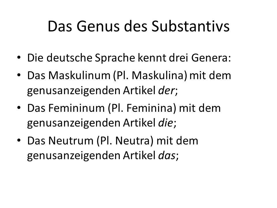Das Genus des Substantivs Die deutsche Sprache kennt drei Genera: Das Maskulinum (Pl. Maskulina) mit dem genusanzeigenden Artikel der; Das Femininum (