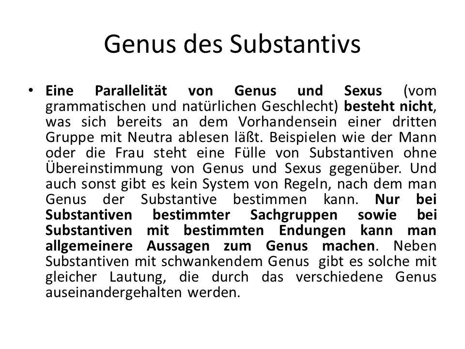 Genus des Substantivs Eine Parallelität von Genus und Sexus (vom grammatischen und natürlichen Geschlecht) besteht nicht, was sich bereits an dem Vorh