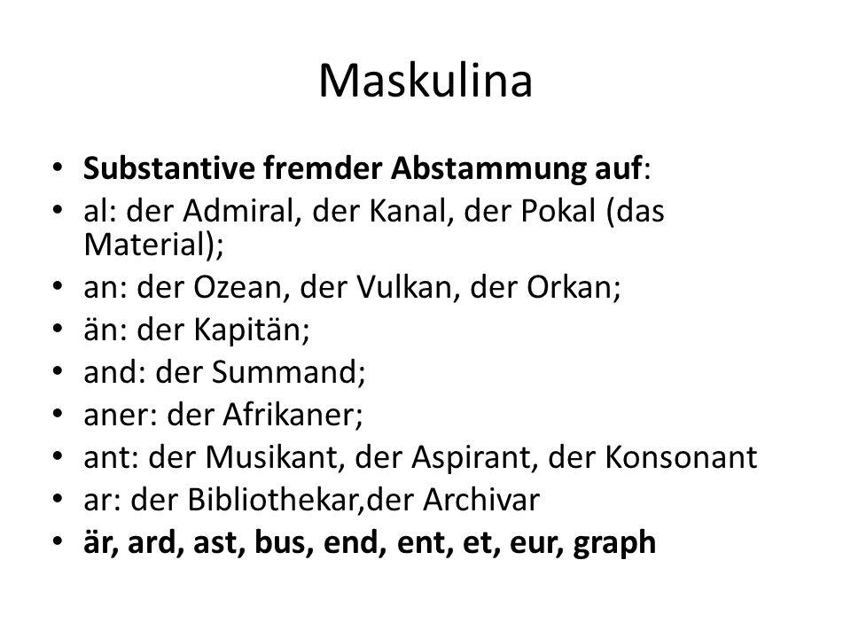 Maskulina Substantive fremder Abstammung auf: al: der Admiral, der Kanal, der Pokal (das Material); an: der Ozean, der Vulkan, der Orkan; än: der Kapi